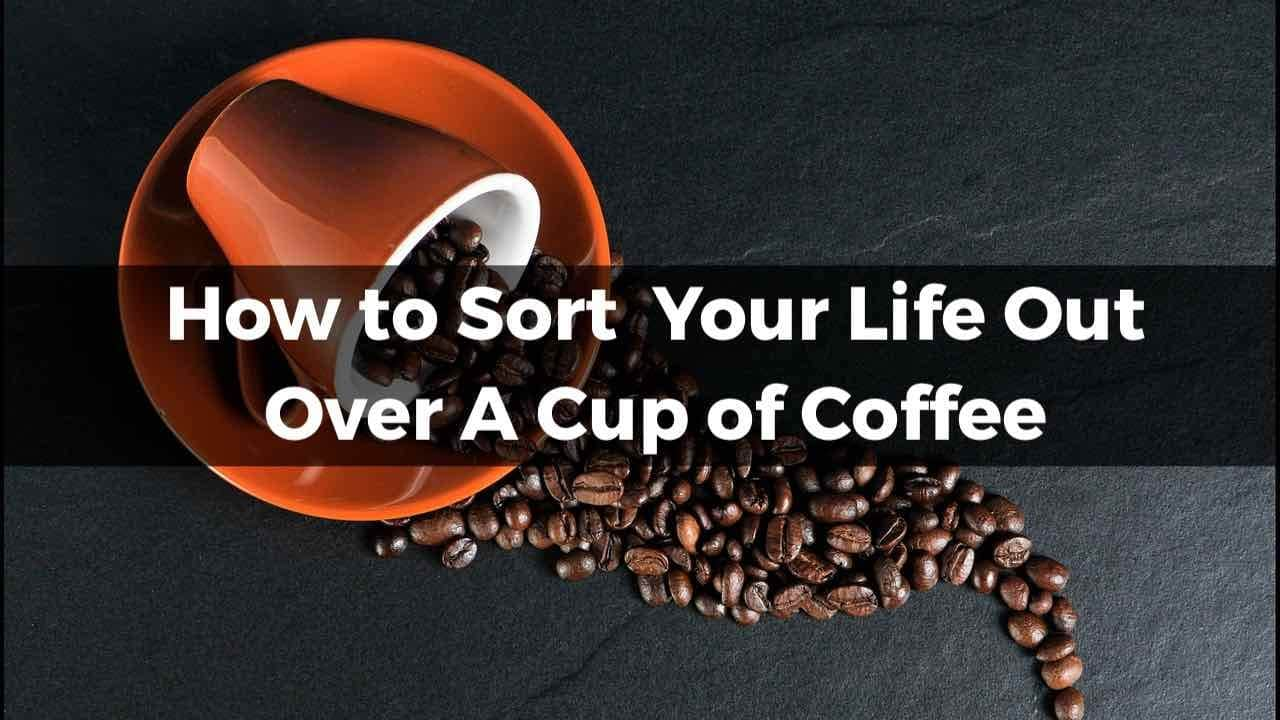 How To Sort Your Life Out Over A Cup of Coffee coffee 171653 1280