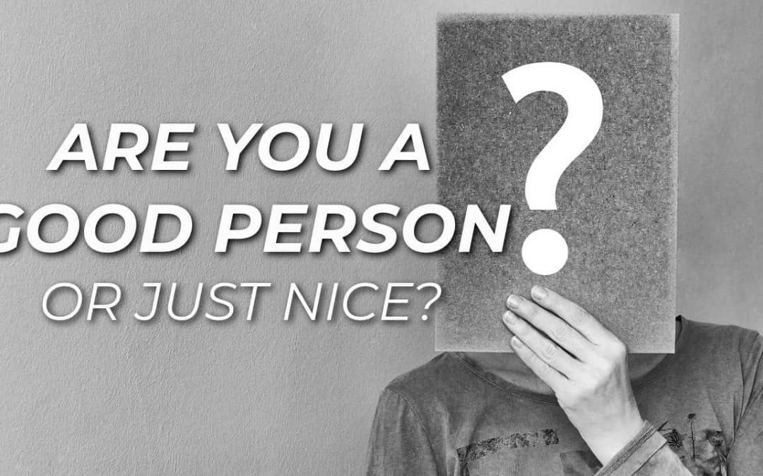 Are You A Good Person Or Just Nice?