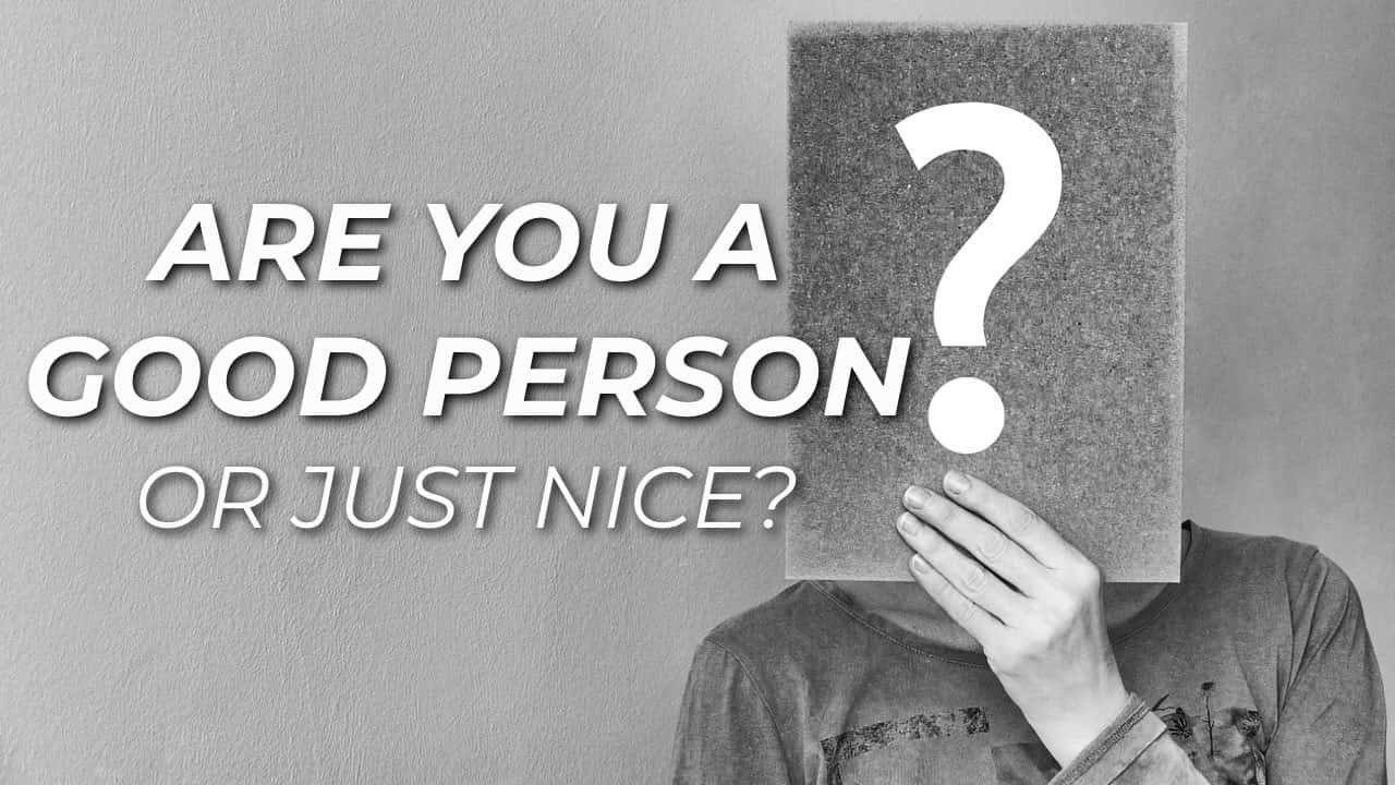 Are You A Good Person Or Just Nice? 1