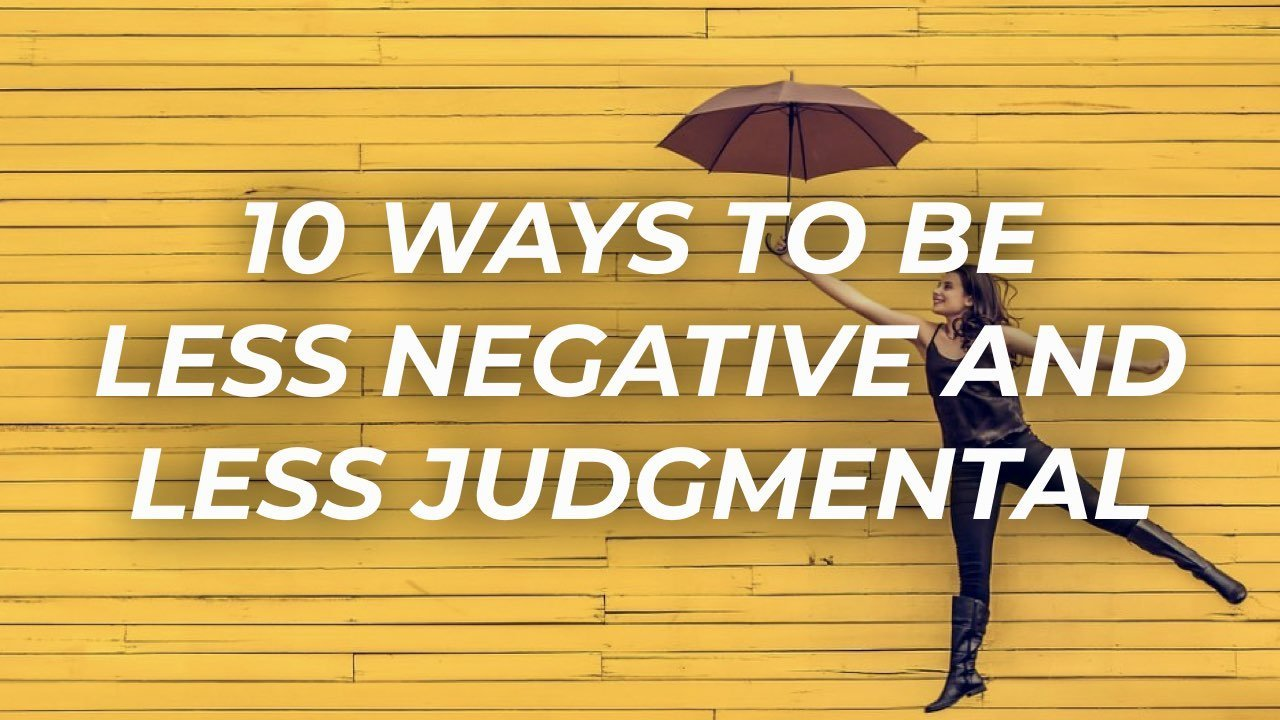 10 Ways To Be Less Negative And Less Judgmental