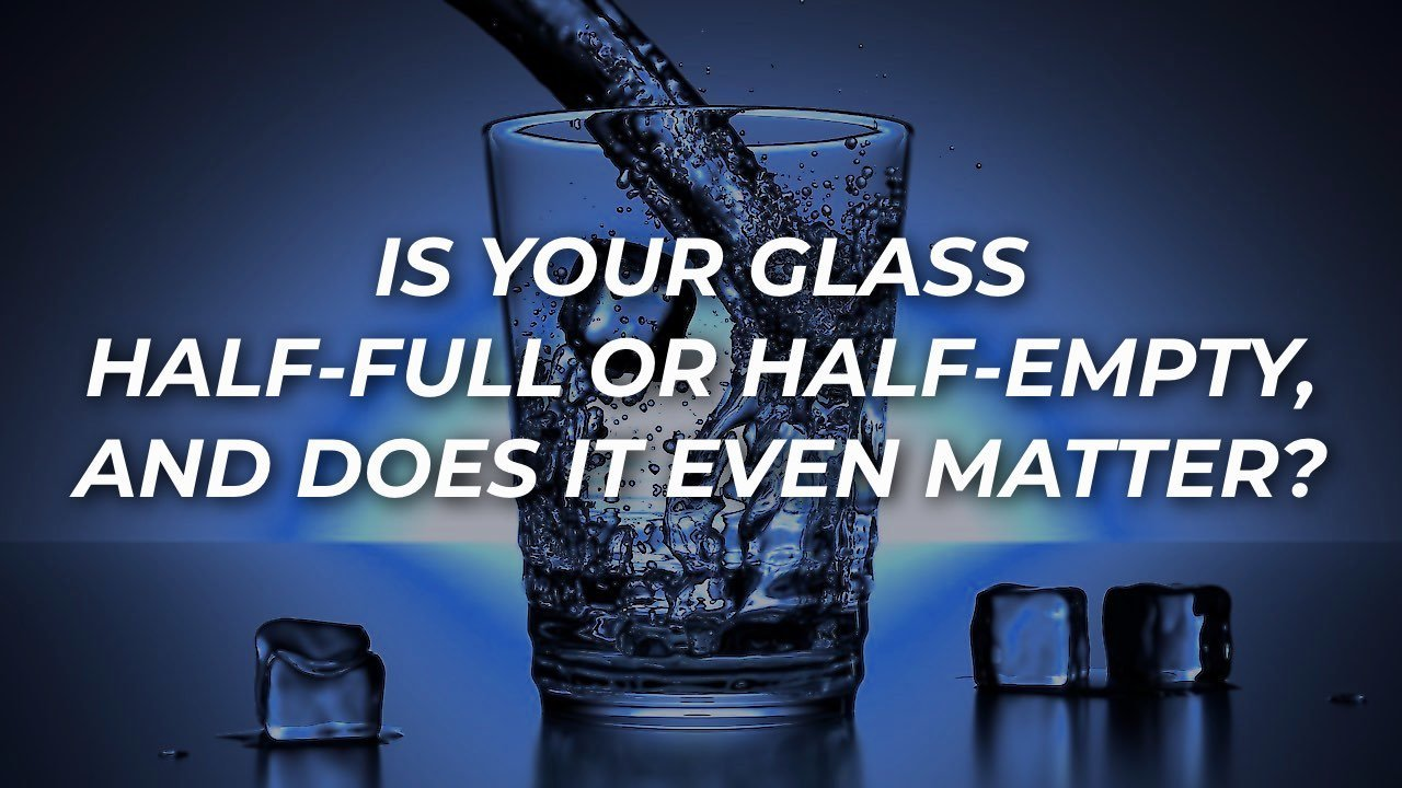 Is Your Glass Half-full or Half-empty, and Does It Even Matter?