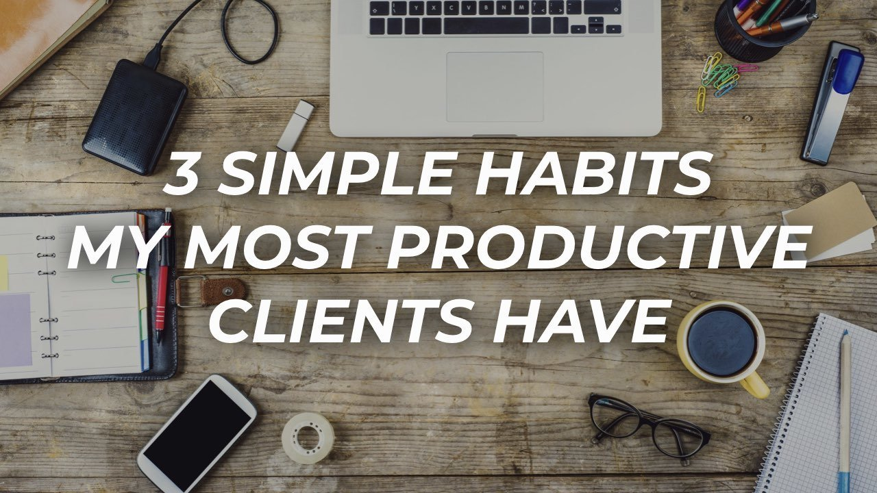 3 Simple Habits My Most Productive Clients Have