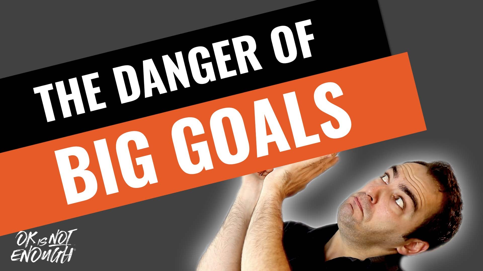 The Danger of Setting BIG Goals