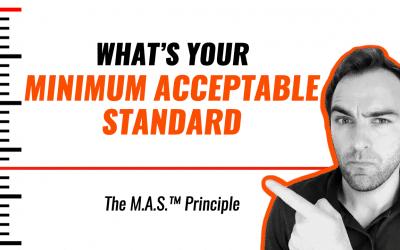 What's Your Minimum Acceptable Standard? (The M.A.S.™ Principle).